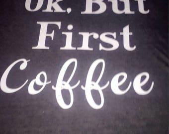 Ok, But First Coffee customized tee