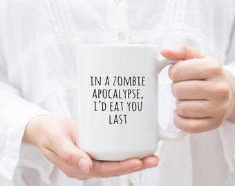 Funny Mug, Valentine's Day Gift, in a zombie apocalypse I'd eat you last, Coffee Mug, Gift for Him, Funny Zombie Gift, Gift for Couples