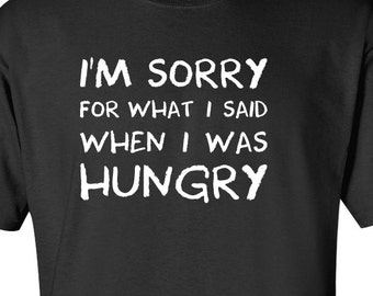 I'm Sorry For What I Said When I Was Hungry T-shirt Funny Mens Womens T Shirt Clothing Men Tee Shirt Funny Birthday Gift Present Humor