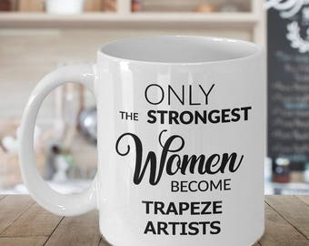 Trapeze Artist Mug - Trapeze Artist Gifts - Only the Strongest Women Become Trapeze Artists Coffee Mug Ceramic Tea Cup