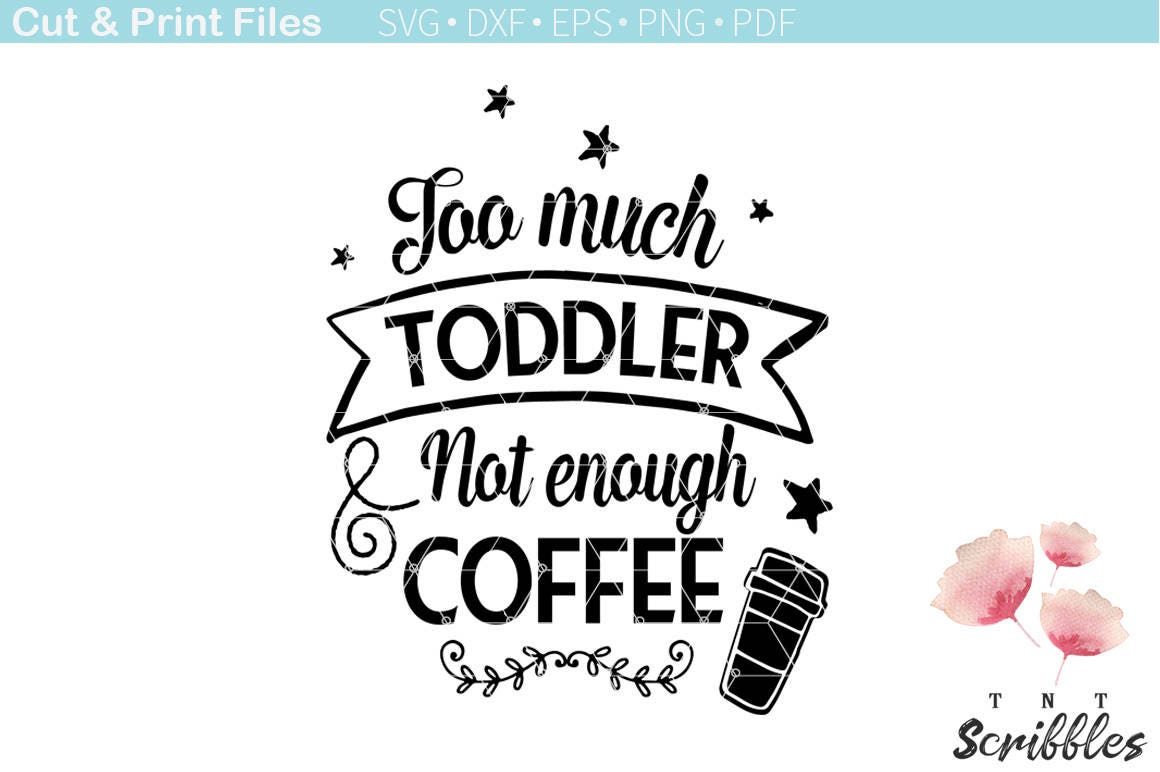Toddler Quotes Too Much Toddler Not Enough Coffee Svg Cutting File Funny
