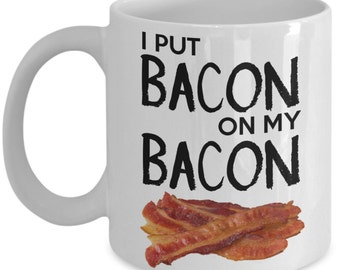 Funny Coffee Mug Gifts for Bacon Lovers - I Put Bacon On My Bacon