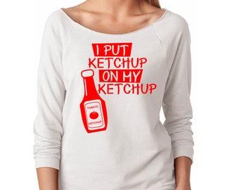 Slouchy Sweatshirt, I Put Ketchup On My Ketchup Sweatshirt, Funny Sweater, Lightweight 3/4 Sleeve Raw Edge Raglan Ringspun Cotton