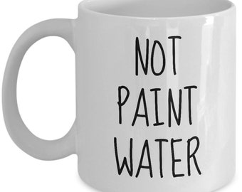 Funny Painter Mug - Painter Gift Idea - Not Paint Water - Artist Present