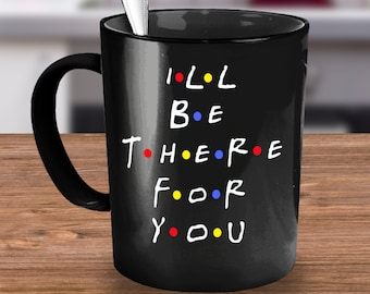 Tv show Coffee mug- tv show mug-tv show coffee cup- I'll Be There For You Mug- gift ideas