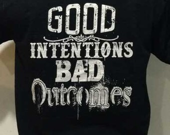Good Intentions Bad Outcomes T-shirt