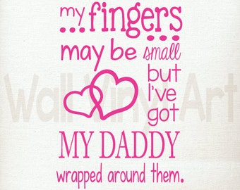 My fingers may be small but Ive got daddy wrapped around them.  Vinyl Decal- Wall Art, Wall decor, boys, girls, nursery, bedroom