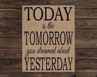 Burlap Print Fabric Art - Today is the Tomorrow You Dreamed About Yesterday (#1672B)