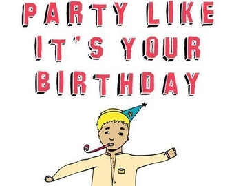 Birthday Card - Party like it's your birthday Because it is