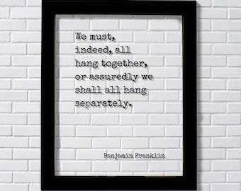 Benjamin Franklin - Floating Quote - We must, indeed, all hang together, or assuredly we shall all hang separately - Teamwork Solidarity