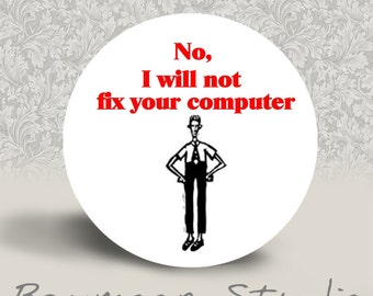 No, I Will Not Fix Your Computer - PINBACK BUTTON or MAGNET - 1.25 inch round