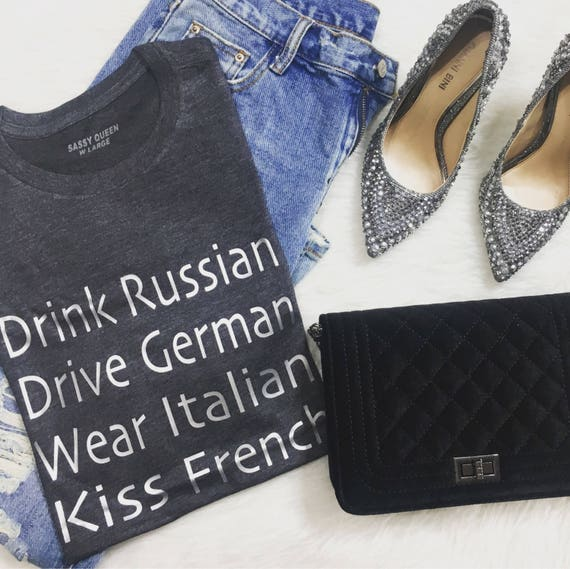 Drink Russian, Drive German, Wear Italian, Kiss French / Statement Tee / Graphic Tee / Statement Tshirt / Graphic Tshirt / T shirt