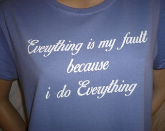 WOMENS and MENS TEE Shirts Everything Is My Fault