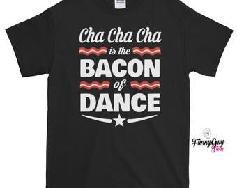 Cha Cha Cha Is The Bacon Of Dance T-shirt