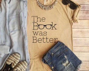 The Book was Better, Graphic Tee, Book Lover, Teacher T shirts, Book worm, Read, Bookish, Book life, Book love, Book Nerd, Words