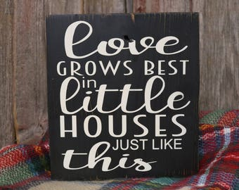 Love Grows Best in Little Houses Wooden Sign