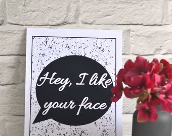Hey I Like Your Face print, Funny, Love print, Valentines Day gift, Love quote, Valentines Day, Gift for Him, Gift for Her, Framed print
