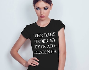 The Bags Under My Eyes Are Designer  - Black T-shirt - Womens - XS - S - M - L - XL - XXL