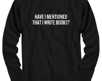 Funny Writer Shirt - Novelist Gift Idea - Author Present - Have I Mentioned That I Write Books - Long Sleeve Tee