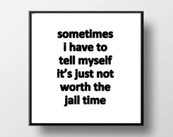 Quote Print and/or Frame - Sometimes I Have to Remind Myself It's Just Not Worth the Jail Time