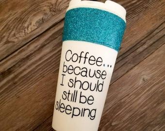 Because sleeping, Coffee tumbler, funny mug, travel mug glitter, glitter mug, travel coffee mug, friend gift, funny travel mug