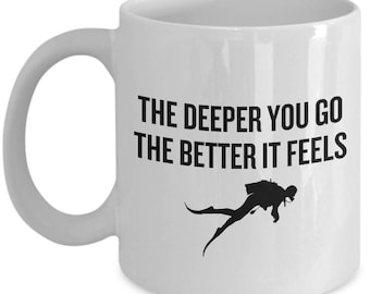 Scuba Diver Gift Idea - Diving Coffee Mug - The Deeper You Go The Better It Feels - Funny Diving Present