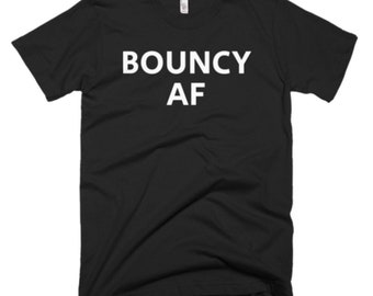 Bouncy AF Shirt - Bouncy Tee - Gift For Someone Who Is Bouncy - Bouncy T-Shirt - Bouncy Shirt - Bouncy Gifts - Bouncy Tees