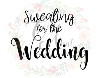 Sweating For The Wedding / SVG / DXF / PNG / Digital Download / Wedding / Bride