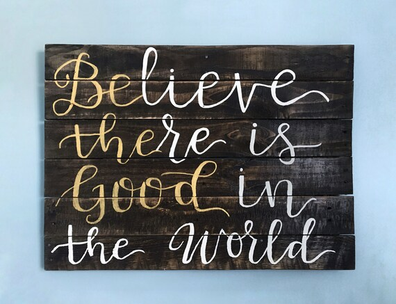 Be The Good - Believe There Is Good In The World - Wooden Wall Sign