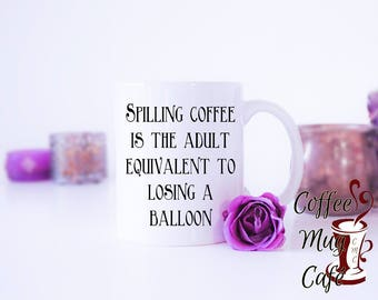 Spilling coffee is the adult equivalent to losing a balloon, funny coffee mug, coffee mugs with sayings, Gift for friend, coworker gift