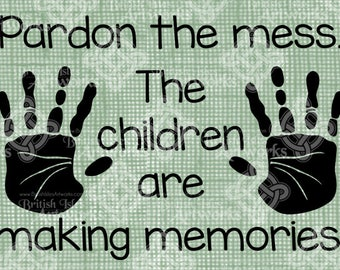 Digital Download, Pardon the mess. The children are making memories. DigiStamp, Iron On Transfer, Transparent png, Sign Handprint, playtime
