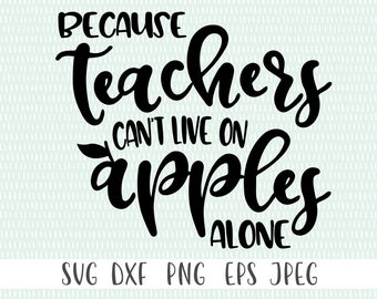 Because Teacher's Can't Live on Apples Alone - svg, png, eps, dxf, jpeg - Teacher SVG, Teaching SVG - Commercial Use Ok