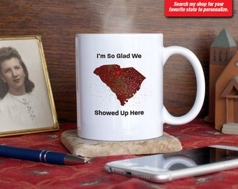 South Carolina SC Coffee Mug Cup I'm So Glad We Showed Up Here Anniversary Gift Present Custom Color Place Columbia, Clemson, Greenville