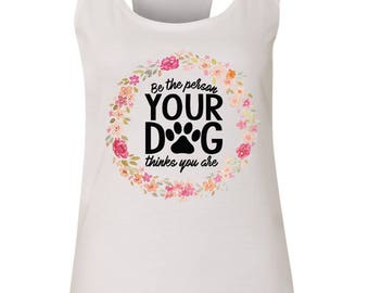 Be the Person Your Dog Thinks You Are, Funny Dog Lover/Owner Tank