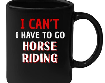 Horse riding - I Can't I Have To Go Horse Riding 11 oz Black Coffee Mug