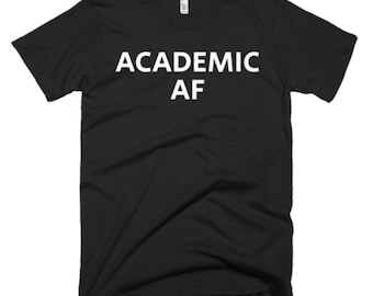 Academic AF Shirt - Academic Tee - Gift For Someone Who Is Academic - Academic T-Shirt - Academic Shirt - Academic Gifts