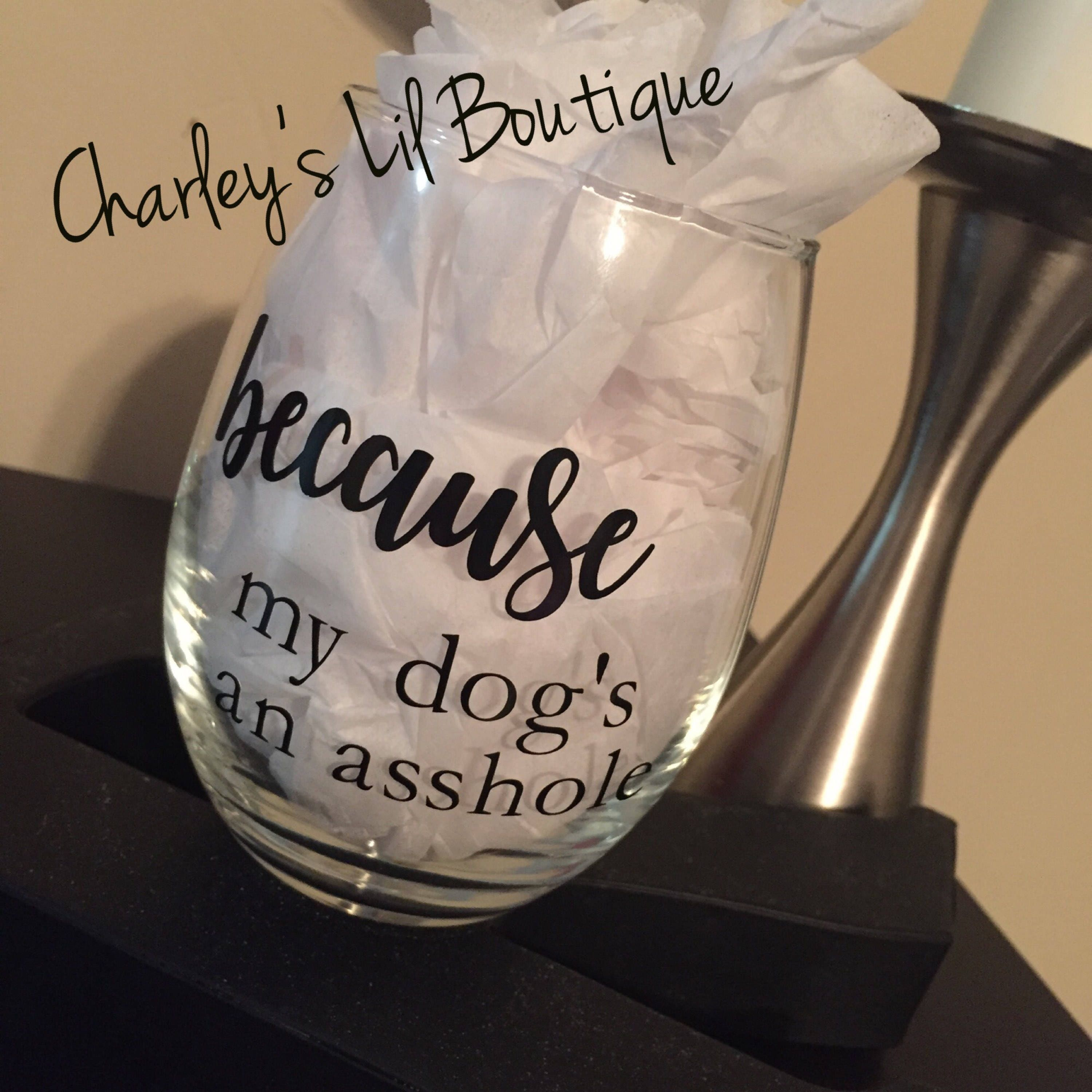 because my dogs an asshole wine glass asshole wine glass