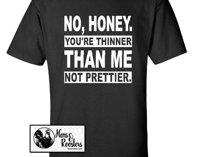 No Honey You're Thinner Than Me Not Prettier T-Shirt / Sarcastic Funny Shirt / Chubby Chick / Great for the Gym - Up to a 5X - (G2000) #1355