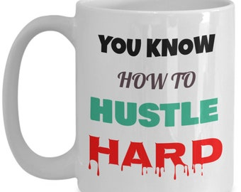 You Know How To HUSTLE HARD - Mug - Gift Mug - Gift for Hustlers - Coffee Mug - Perfect Gift - 15oz Mug