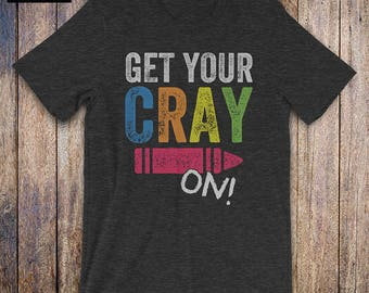 Get Your Cray On Shirt, Back To School Shirt, funny teacher shirt, funny teacher quote, birthday gift, teacher gift, student, crayon shirt