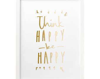 Think Happy Be Happy Gold Foil Print - Motivational Quote Print - Positive Quote - Lettered Print - Art Print - Gift For Her - Gold Foil