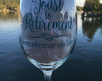 Toast to Retirement - wine whenever you like - Wine Glass for Retirement - Made to Order - Coworker - Friend - Celebrate