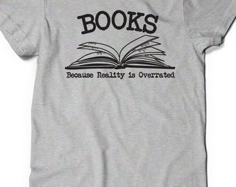 Book Lover Gift T-Shirt T Shirt Tee Ladies Men Present Kids Books Because Reality is Overrated Librarian Book Nerd Bibliophile Book Life