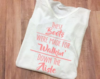 These boots were made for walkin down the aisle, Engagement shirt, Country Wedding, Bride to be, Graphic t shirt, Boutique Shirt, Boots,
