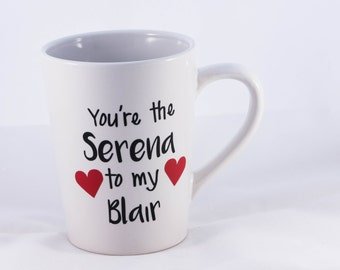 You are the Serena to my Blair Mug, Best Friend, Gossip Girl