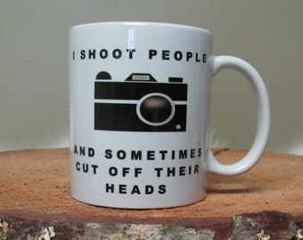 11oz Coffee Mug - I Shoot People...and Sometimes Cut Off Their Heads