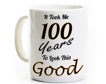 100th Birthday Gift - Took 100 Years to Look This Good - 100th Birthday Coffee Mug Humor Funny - 100 Years Old