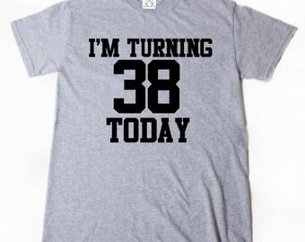 I'm Turning 38 Today T-shirt Funny Thirty Eight Thirty 38 Birthday Tee Shirt