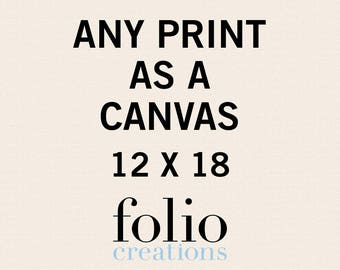 Any Print as a Canvas - 12x18 Inches - Canvas Art Print - Canvas Wall Art - Gallery Wrapped Canvas - Stretched Canvas Print - Canvas Poster