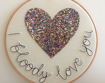"""I bloody love you- 9"""" embroidery hoop, I love you first, friendship, glitter heart"""